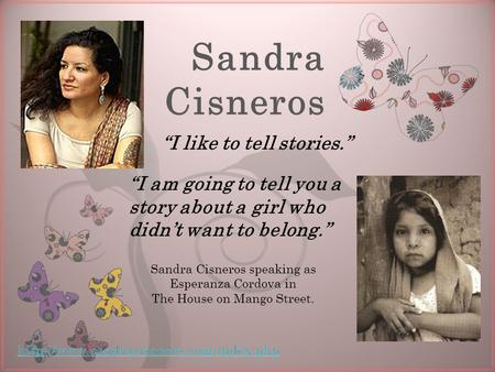 "7 Sandra Cisneros ""I like to tell stories."" ""I am going to tell you a story about a girl who didn't want to belong."" Sandra Cisneros speaking as Esperanza."
