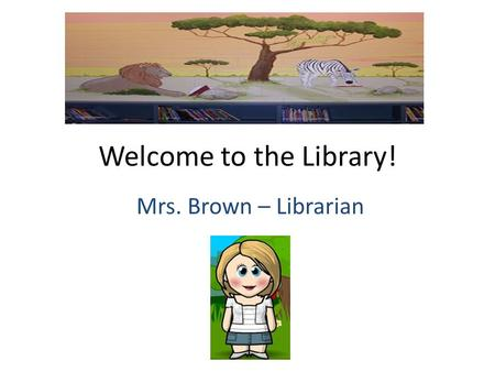Welcome to the Library! Mrs. Brown – Librarian. Where I went to college….. University of Houston.