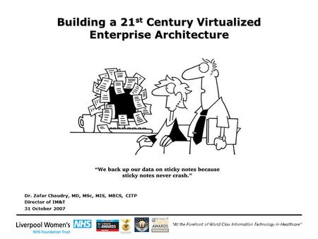 """At the Forefront of World Class Information Technology in Healthcare"" Building a 21 st Century Virtualized Enterprise Architecture Dr. Zafar Chaudry,"