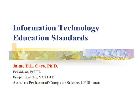 Information Technology Education Standards Jaime D.L. Caro, Ph.D. President, PSITE Project Leader, VCTI-IT Associate Professor <strong>of</strong> Computer Science, UP.