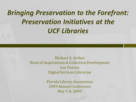 Bringing Preservation to the Forefront: Preservation Initiatives at the UCF Libraries Michael A. Arthur Head of Acquisitions & Collection Development Lee.