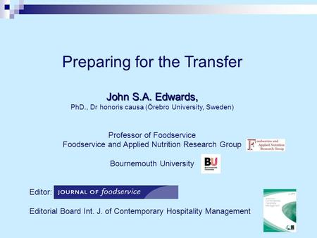 Preparing for the Transfer John S.A. Edwards, PhD., Dr honoris causa (Örebro University, Sweden) Professor of Foodservice Foodservice and Applied Nutrition.