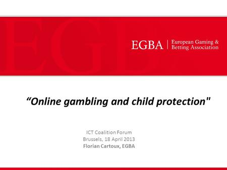 """Online gambling and child protection ICT Coalition Forum Brussels, 18 April 2013 Florian Cartoux, EGBA."