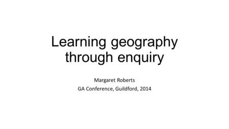 Learning geography through enquiry Margaret Roberts GA Conference, Guildford, 2014.
