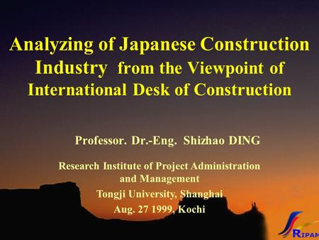 Analyzing of Japanese Construction Industry from the Viewpoint of International Desk of Construction Professor. Dr.-Eng. Shizhao DING Research Institute.