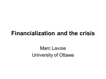 Financialization and the crisis Marc Lavoie University of Ottawa.