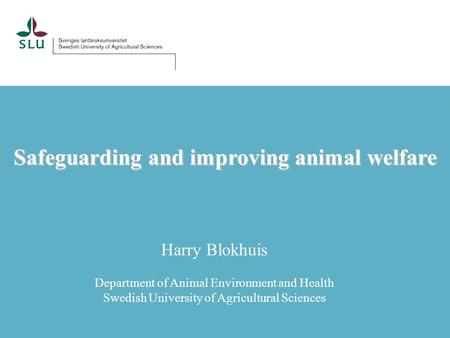 Safeguarding and improving animal welfare Harry Blokhuis Department of Animal Environment and Health Swedish University of Agricultural Sciences.