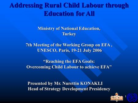 1 Addressing Rural Child Labour through Education for All Ministry of National Education, Turkey 7thMeeting of the Working Group on EFA, 7th Meeting of.
