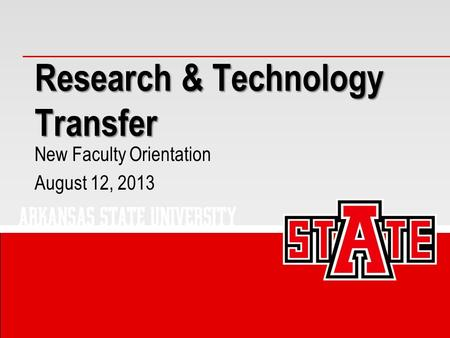 Research & Technology Transfer New Faculty Orientation August 12, 2013.