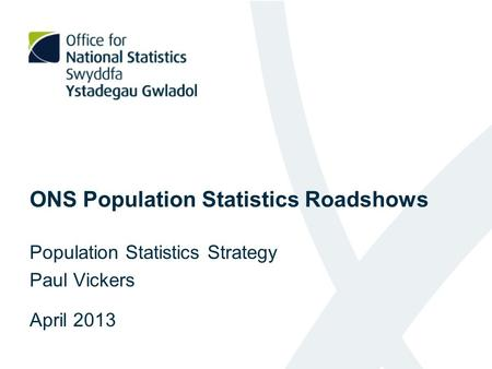ONS Population Statistics Roadshows Population Statistics Strategy Paul Vickers April 2013.