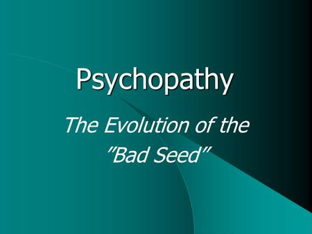 "The Evolution of the ""Bad Seed"" Psychopathy. What is Psychopathy? Personality disorder, characterized by  Callousness  Lack of empathy  Self-centredness."