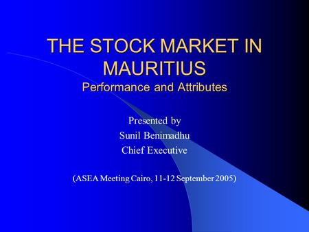 THE STOCK MARKET IN MAURITIUS Performance and Attributes Presented by Sunil Benimadhu Chief Executive (ASEA Meeting Cairo, 11-12 September 2005)