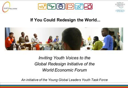 If You Could Redesign the World... Inviting Youth Voices to the Global Redesign Initiative of the World Economic Forum An initiative of the Young Global.
