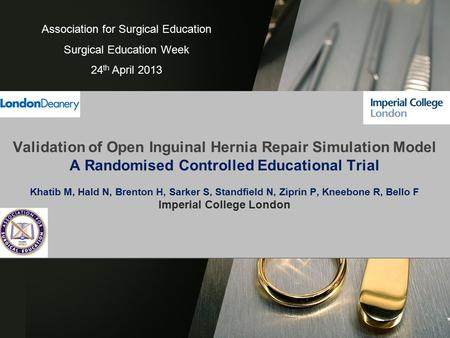 Validation of Open Inguinal Hernia Repair Simulation Model A Randomised Controlled Educational Trial Khatib M, Hald N, Brenton H, Sarker S, Standfield.