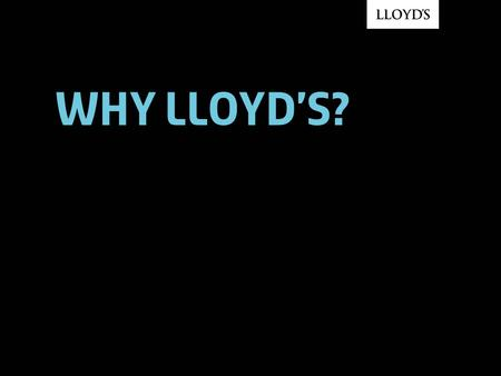 Why Lloyd's?. © Lloyd's 2007Why Lloyd's?2 The world's leading specialist insurance market 93% of Dow Jones Industrial Average companies 92% of FTSE 100.
