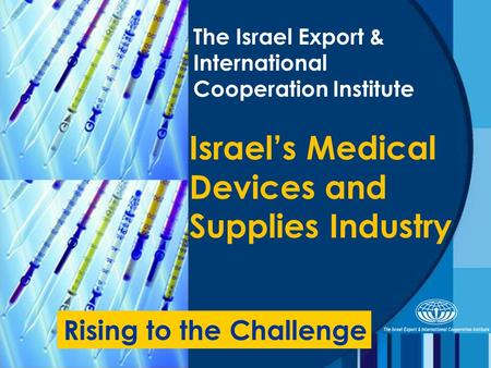 The Israel Export & International Cooperation Institute Israel's Medical Devices and Supplies Industry Rising to the Challenge.
