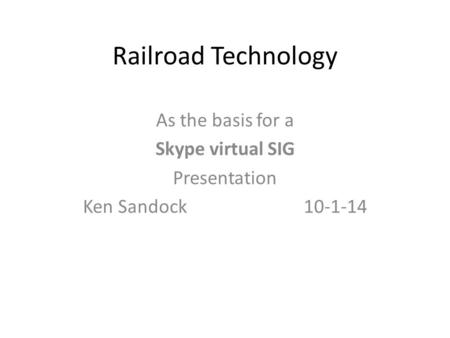 Railroad Technology As the basis for a Skype virtual SIG Presentation Ken Sandock 10-1-14.