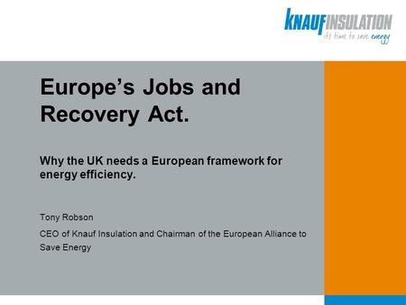 Tony Robson CEO of Knauf Insulation and Chairman of the European Alliance to Save Energy Europe's Jobs and Recovery Act. Why the UK needs a European framework.