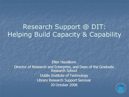 Research DIT: Helping Build Capacity & Capability Ellen Hazelkorn Director of Research and Enterprise, and Dean of the Graduate Research School.