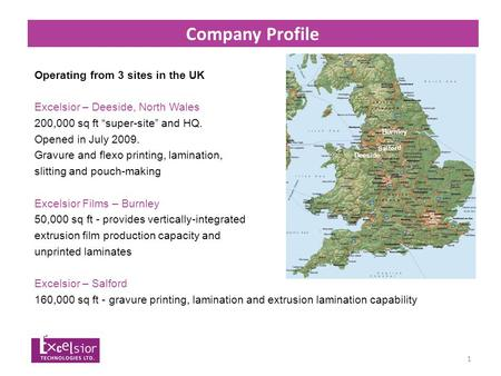 "1 Company Profile Operating from 3 sites in the UK Excelsior – Deeside, North Wales 200,000 sq ft ""super-site"" and HQ. Opened in July 2009. Gravure and."