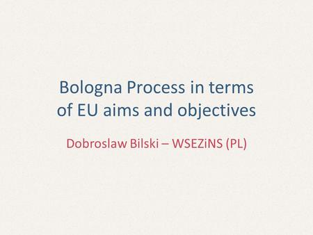 Bologna Process in terms of EU aims and objectives Dobroslaw Bilski – WSEZiNS (PL)