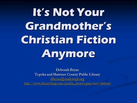It's Not Your Grandmother's Christian Fiction Anymore Deborah Bryan Topeka and Shawnee County Public Library