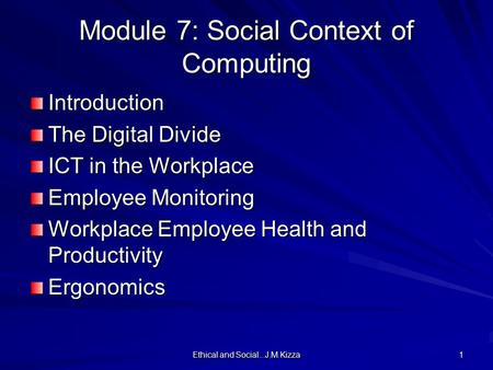 Ethical and Social...J.M.Kizza 1 Module 7: Social Context of Computing Introduction The Digital Divide ICT in the Workplace Employee Monitoring Workplace.