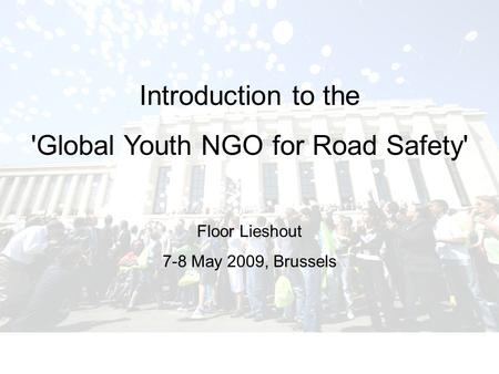 Introduction to the 'Global Youth NGO for Road Safety' Floor Lieshout 7-8 May 2009, Brussels.