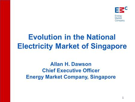 1 Allan H. Dawson Chief Executive Officer Energy Market Company, Singapore Evolution in the National Electricity Market of Singapore.