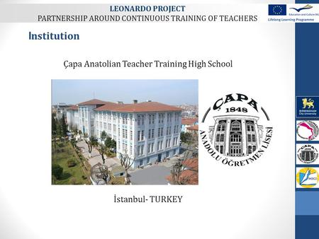 Çapa Anatolian Teacher Training High School İstanbul- TURKEY I nstitution LEONARDO PROJECT PARTNERSHIP AROUND CONTINUOUS TRAINING OF TEACHERS.