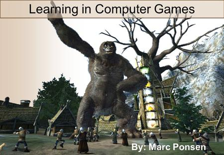 Machine Learning in Computer Games Learning in Computer Games By: Marc Ponsen.