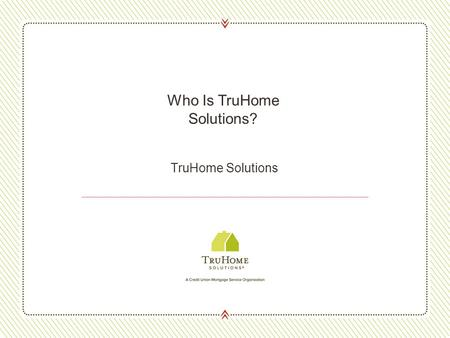 TruHome Solutions Who Is TruHome Solutions?. About TruHome 2 Credit union owned, full-service mortgage company Created to serve credit unions and their.