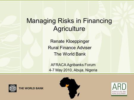 Managing Risks in Financing Agriculture Renate Kloeppinger Rural Finance Adviser The World Bank AFRACA Agribanks Forum 4-7 May 2010, Abuja, Nigeria.