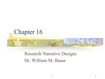 L1 Chapter 16 Research Narrative Designs Dr. William M. Bauer.
