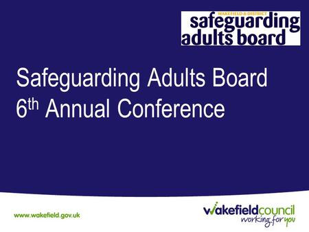Safeguarding Adults Board 6 th Annual Conference.