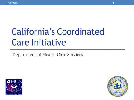 California's Coordinated Care Initiative Department of Health Care Services 5/2/2015 1.