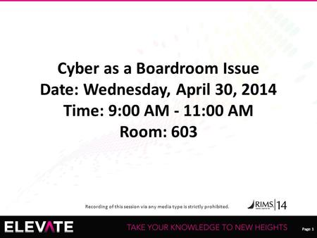 Page 1 Recording of this session via any media type is strictly prohibited. Page 1 Cyber as a Boardroom Issue Date: Wednesday, April 30, 2014 Time: 9:00.