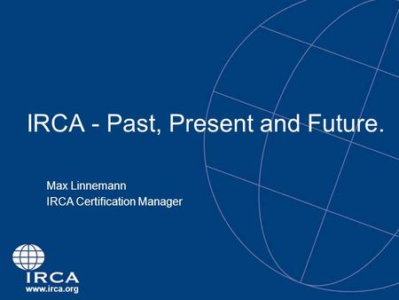 Www.irca.org IRCA - Past, Present and Future. Max Linnemann IRCA Certification Manager.