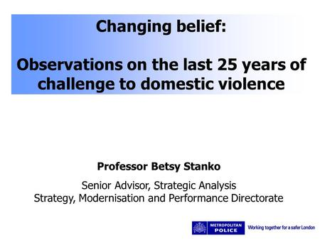 Changing belief: Observations on the last 25 years of challenge to domestic violence Professor Betsy Stanko Senior Advisor, Strategic Analysis Strategy,