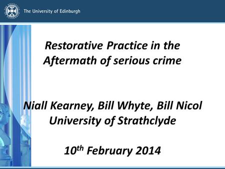 Restorative Practice in the Aftermath of serious crime Niall Kearney, Bill Whyte, Bill Nicol University of Strathclyde 10 th February 2014.