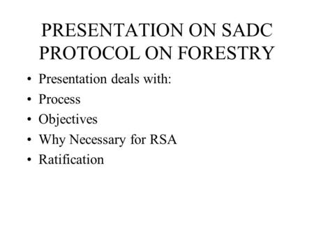 PRESENTATION ON SADC PROTOCOL ON FORESTRY Presentation deals with: Process Objectives Why Necessary for RSA Ratification.