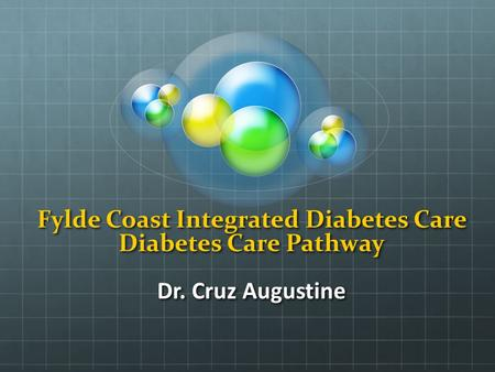 Fylde Coast Integrated Diabetes Care Diabetes Care Pathway Dr. Cruz Augustine.