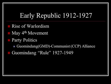 "Early Republic 1912-1927 Rise of Warlordism May 4 th Movement Party Politics Guomindang(GMD)-Communist (CCP) Alliance Guomindang ""Rule"" 1927-1949."