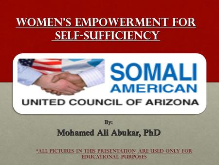 WOMEN's EMPOWERMENT FOR SELF-SUFFICIENCY By: Mohamed Ali Abukar, PhD *All Pictures in this Presentation are used only for Educational Purposes.