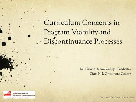 Curriculum Concerns in Program Viability and Discontinuance Processes Julie Bruno, Sierra College, Facilitator Chris Hill, Grossmont College Summer 2011.