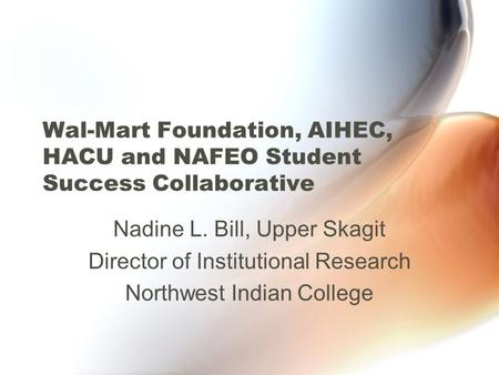 Wal-Mart Foundation, AIHEC, HACU and NAFEO Student Success Collaborative Nadine L. Bill, Upper Skagit Director of Institutional Research Northwest Indian.