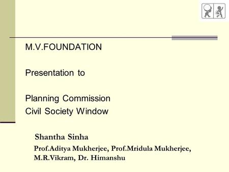 M.V.FOUNDATION Presentation to Planning Commission Civil Society Window Shantha Sinha Prof.Aditya Mukherjee, Prof.Mridula Mukherjee, M.R.Vikram, Dr. Himanshu.