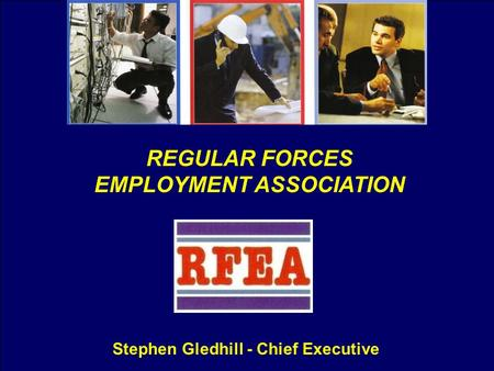 REGULAR FORCES EMPLOYMENT ASSOCIATION Stephen Gledhill - Chief Executive.