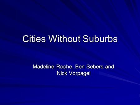 Cities Without Suburbs Madeline Roche, Ben Sebers and Nick Vorpagel.