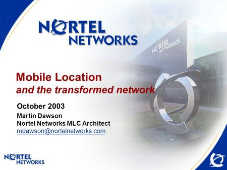 Mobile Location and the transformed network October 2003 Martin Dawson Nortel Networks MLC Architect